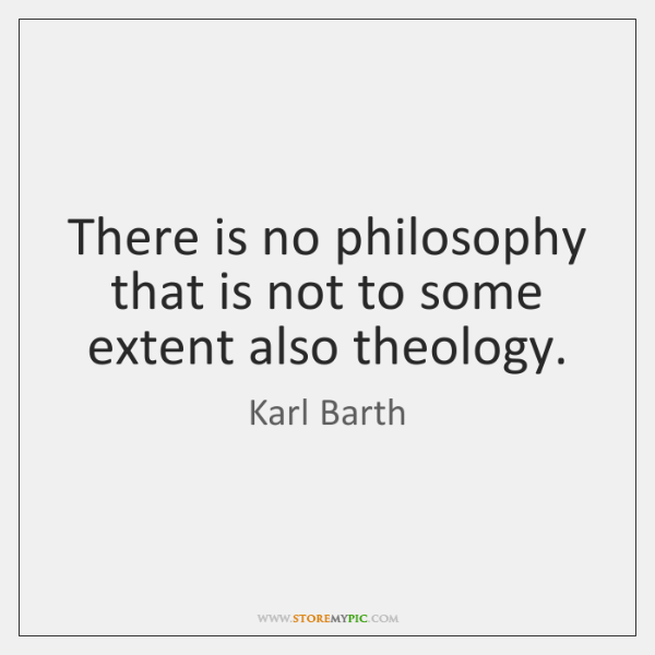 There is no philosophy that is not to some extent also theology.