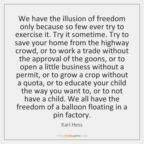 We have the illusion of freedom only because so few ever try ...