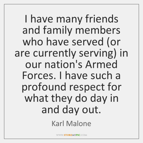 I have many friends and family members who have served (or are ...