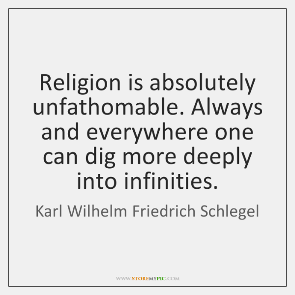 Religion is absolutely unfathomable. Always and everywhere one can dig more deeply ...