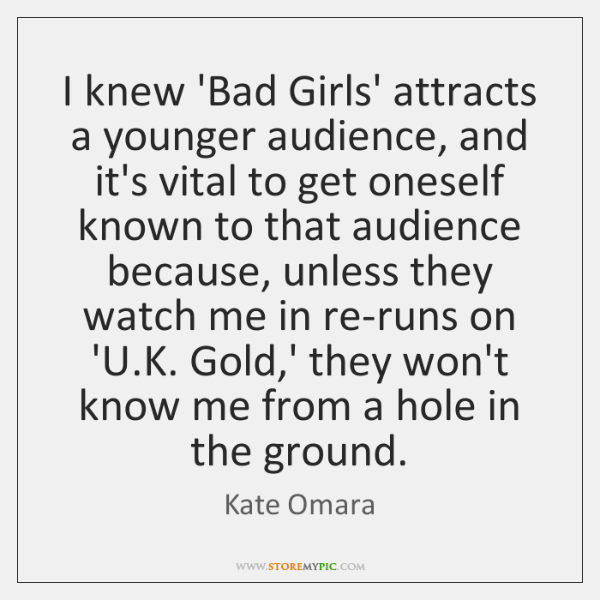 I knew 'Bad Girls' attracts a younger audience, and it's vital to ...