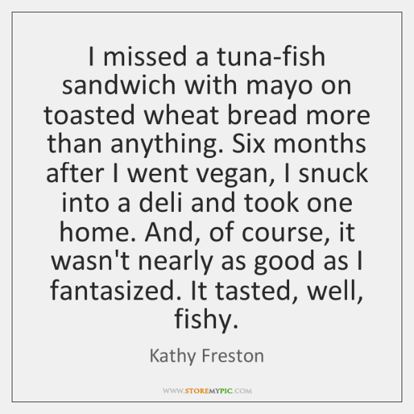 I missed a tuna-fish sandwich with mayo on toasted wheat bread more ...