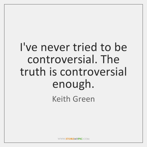 I've never tried to be controversial. The truth is controversial enough.