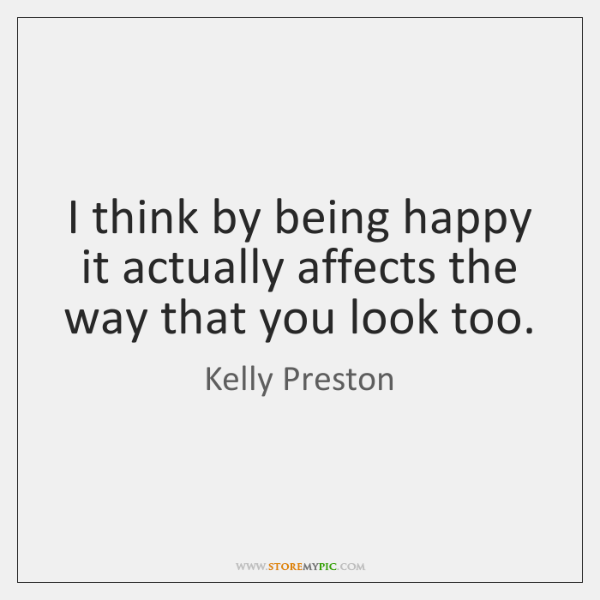 I think by being happy it actually affects the way that you ...