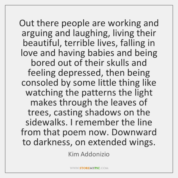 Out there people are working and arguing and laughing, living their beautiful, ...