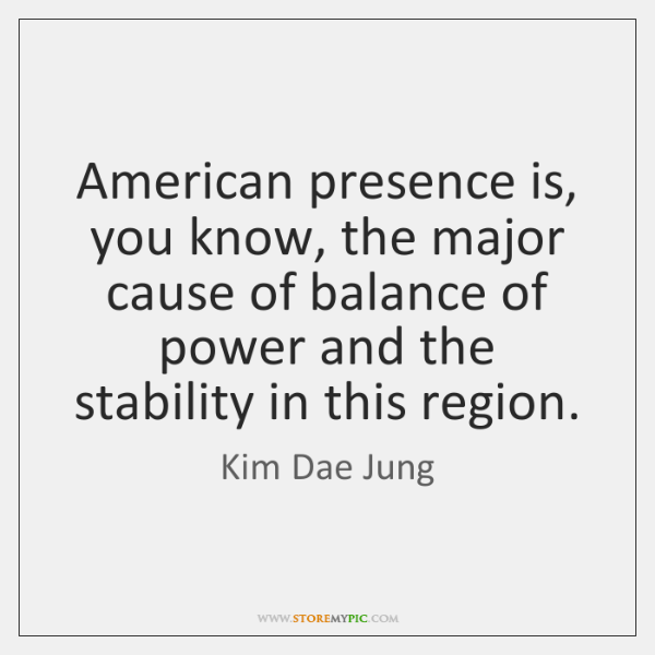 American presence is, you know, the major cause of balance of power ...