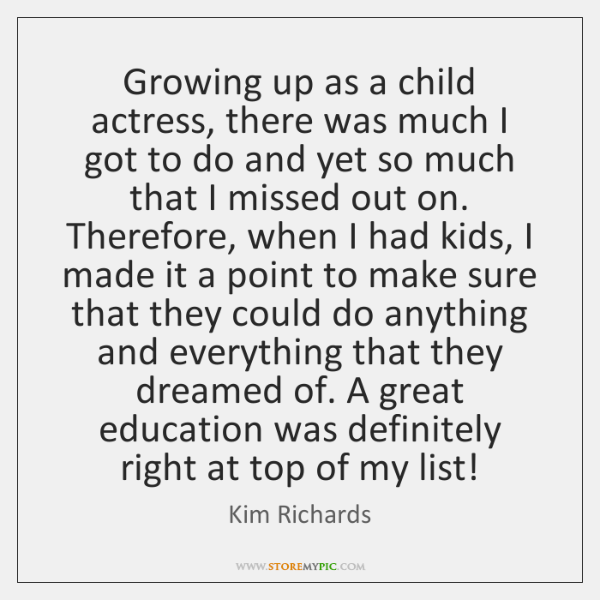 Growing up as a child actress, there was much I got to ...