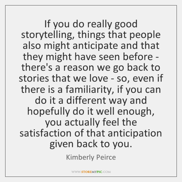 If you do really good storytelling, things that people also might anticipate ...