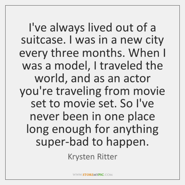 I've always lived out of a suitcase. I was in a new ...