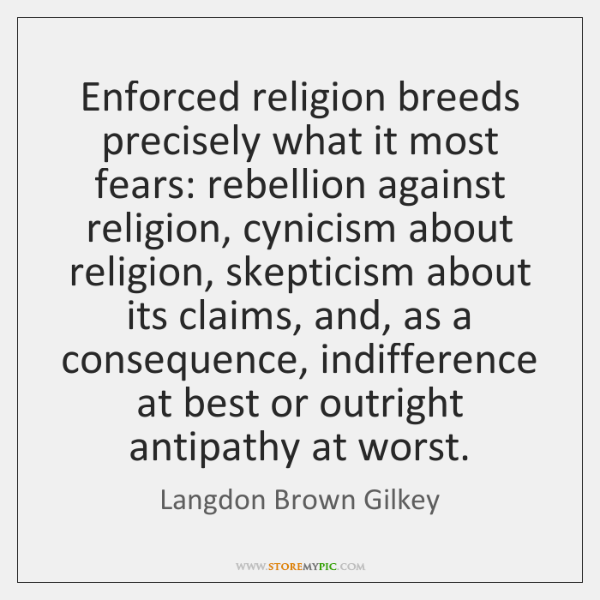 Enforced religion breeds precisely what it most fears: rebellion against religion, cynicism ...