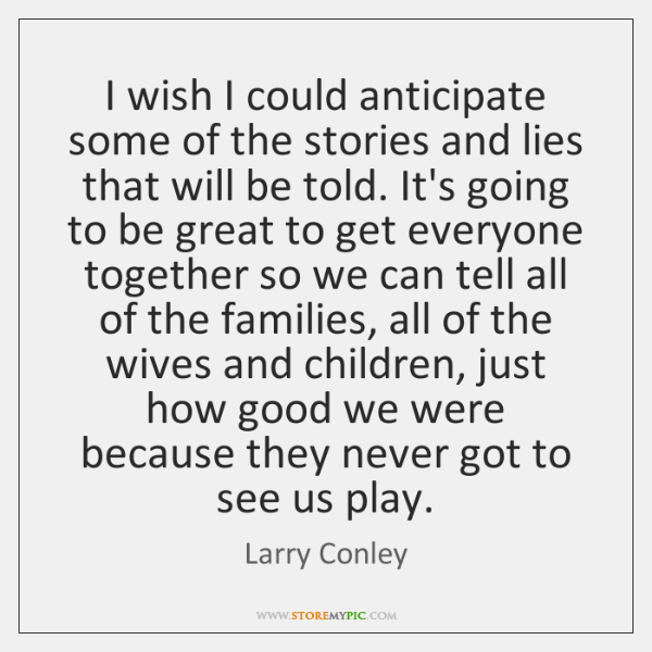 I wish I could anticipate some of the stories and lies that ...