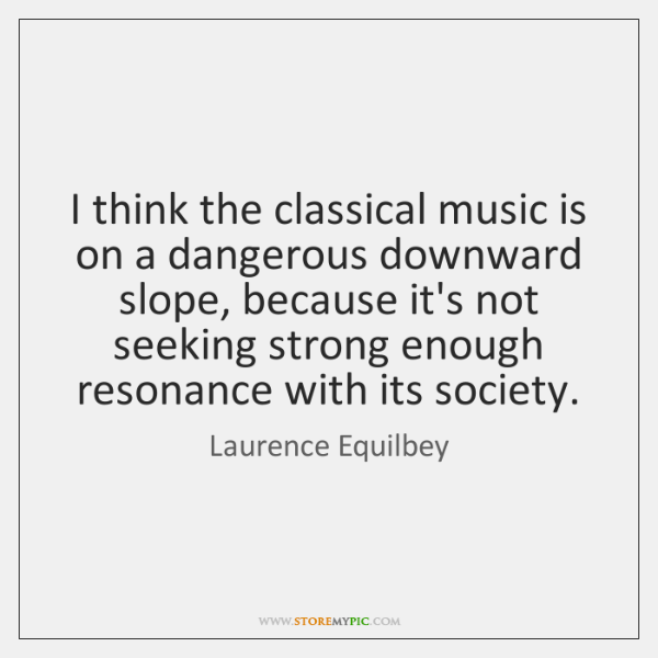 I think the classical music is on a dangerous downward slope, because ...