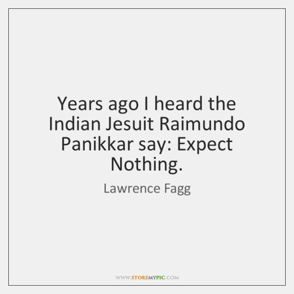 Years ago I heard the Indian Jesuit Raimundo Panikkar say: Expect Nothing.