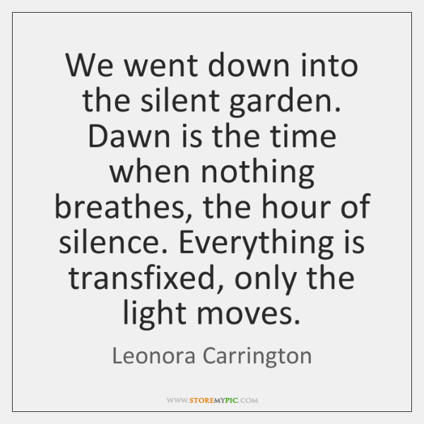 We went down into the silent garden. Dawn is the time when ...