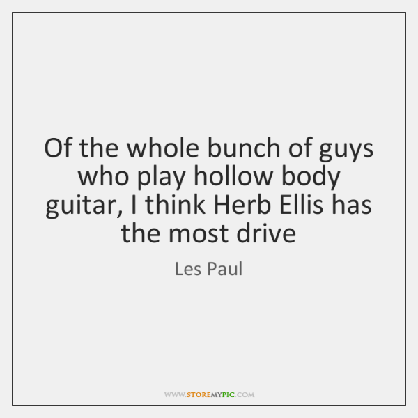 Of the whole bunch of guys who play hollow body guitar, I ...