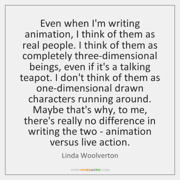 Even when I'm writing animation, I think of them as real people. ...
