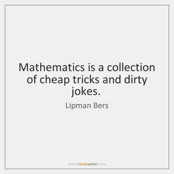 Mathematics is a collection of cheap tricks and dirty jokes.