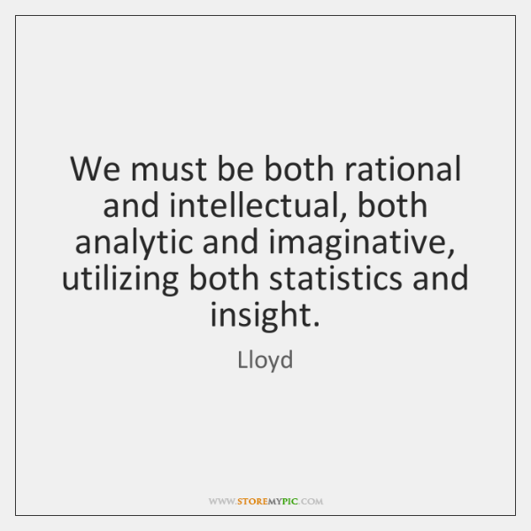 We must be both rational and intellectual, both analytic and imaginative, utilizing ...