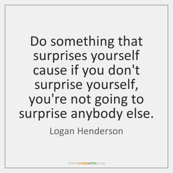 Do something that surprises yourself cause if you don't surprise yourself, you're ...