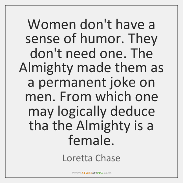Women don't have a sense of humor. They don't need one. The ...