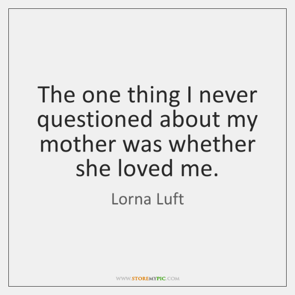 The one thing I never questioned about my mother was whether she ...