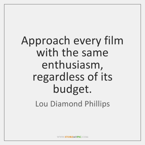 Approach every film with the same enthusiasm, regardless of its budget.