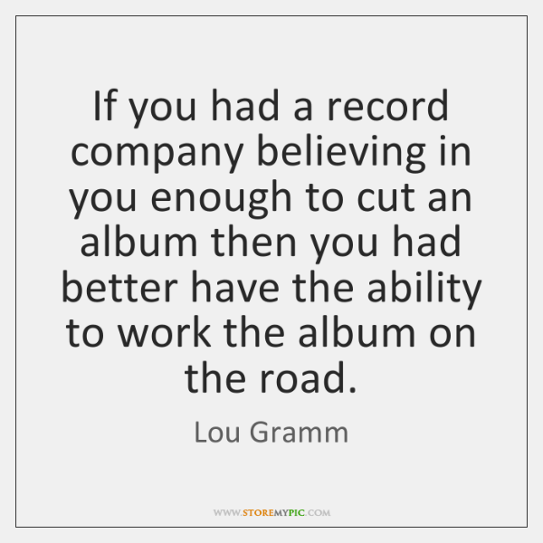If you had a record company believing in you enough to cut ...