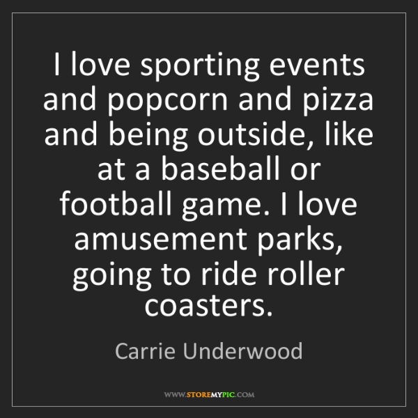 Carrie Underwood: I love sporting events and popcorn and pizza and being...