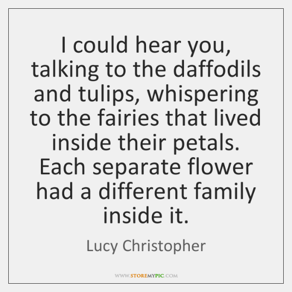 I could hear you, talking to the daffodils and tulips, whispering to ...