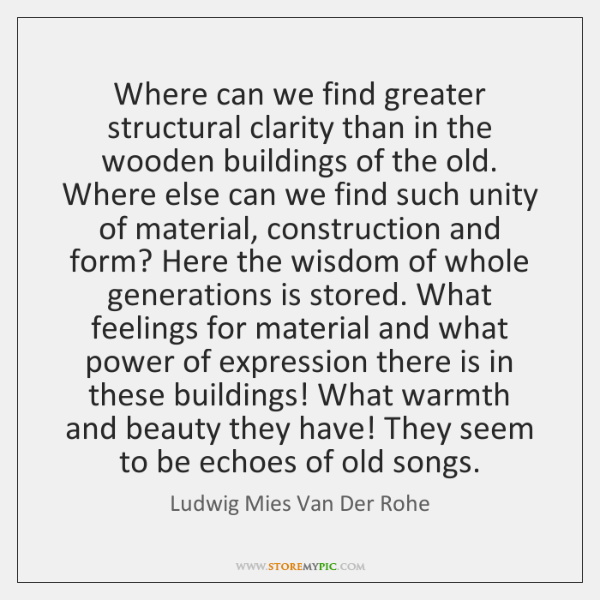 Where can we find greater structural clarity than in the wooden buildings ...