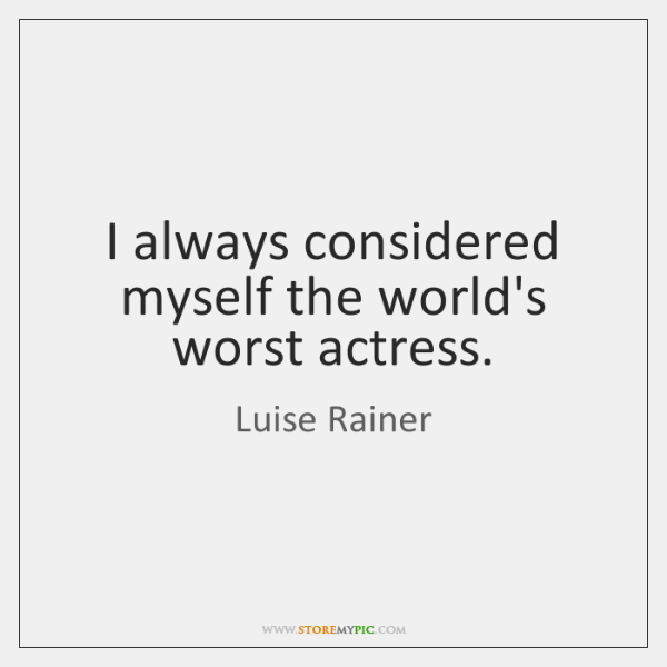 I always considered myself the world's worst actress.