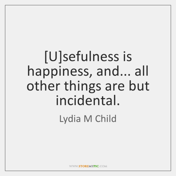 [U]sefulness is happiness, and... all other things are but incidental.