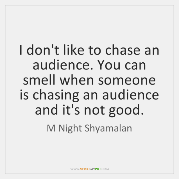 I don't like to chase an audience. You can smell when someone ...