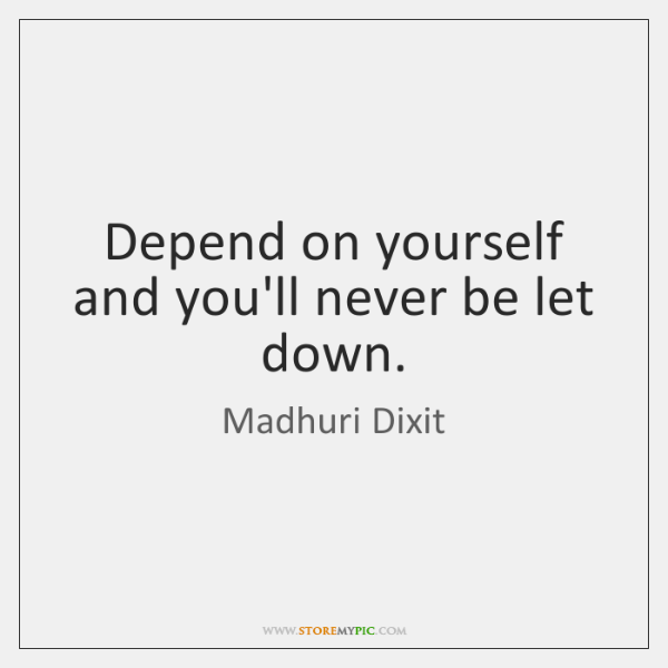 Depend on yourself and you'll never be let down.