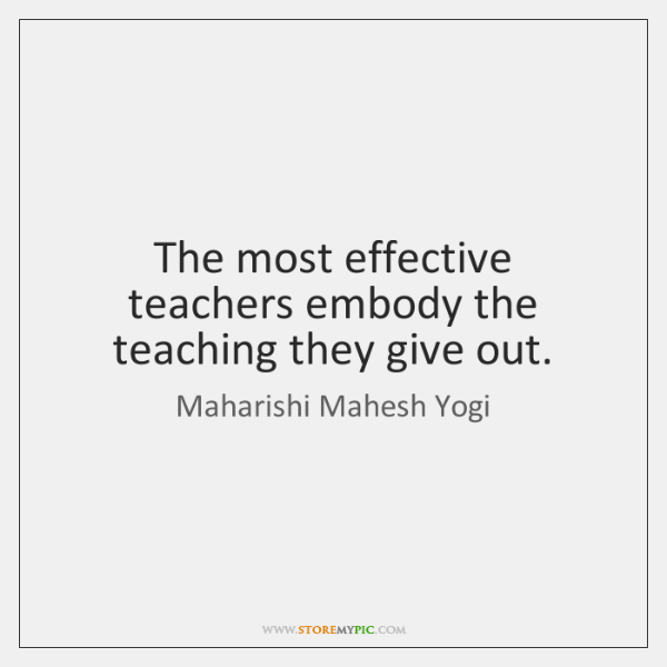 The most effective teachers embody the teaching they give out.