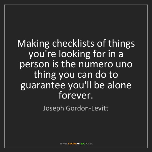Joseph Gordon-Levitt: Making checklists of things you're looking for in a person...