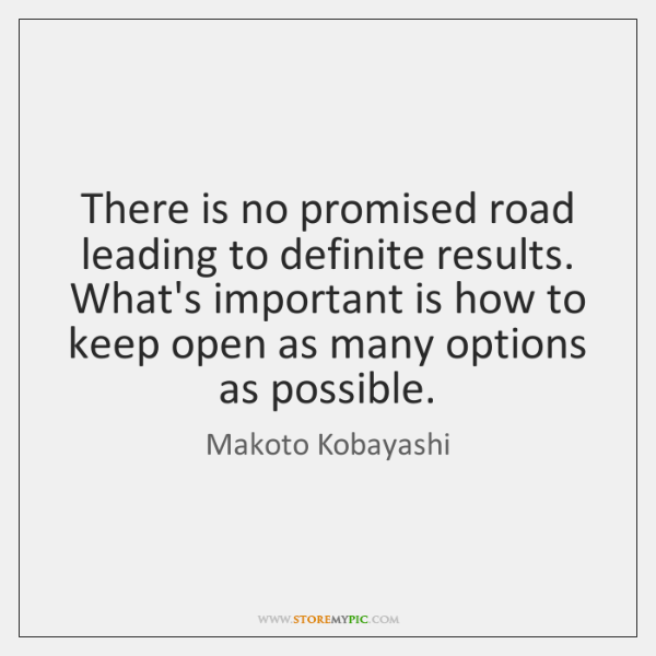 There is no promised road leading to definite results. What's important is ...