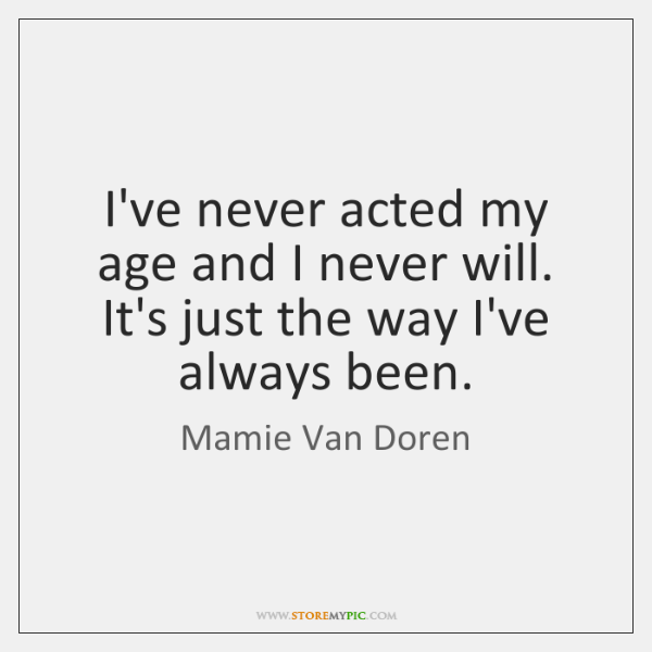 I've never acted my age and I never will. It's just the ...