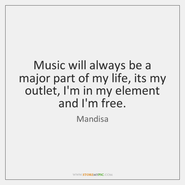 Music will always be a major part of my life, its my ...