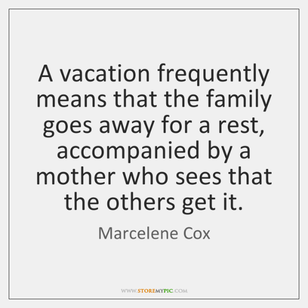 A vacation frequently means that the family goes away for a rest, ...