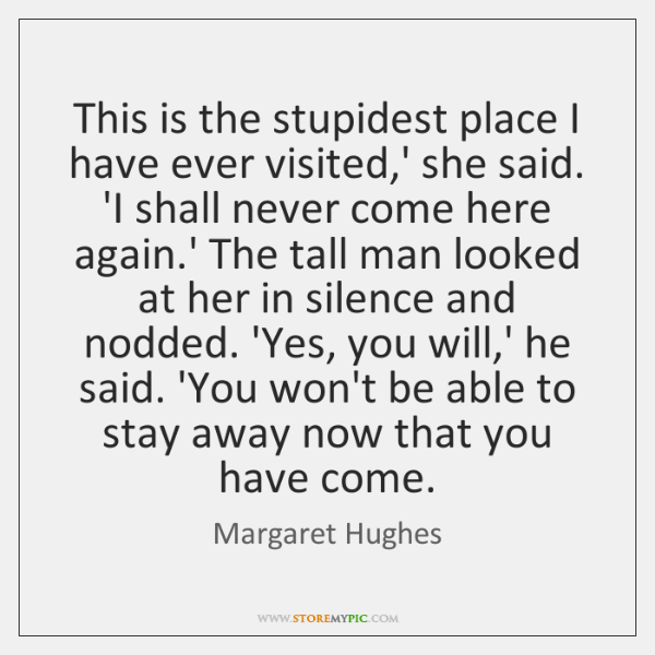 This is the stupidest place I have ever visited,' she said. ...
