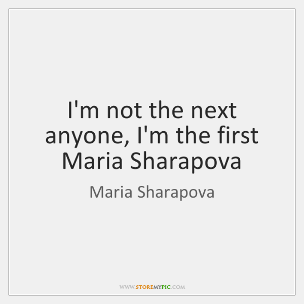 I'm not the next anyone, I'm the first Maria Sharapova