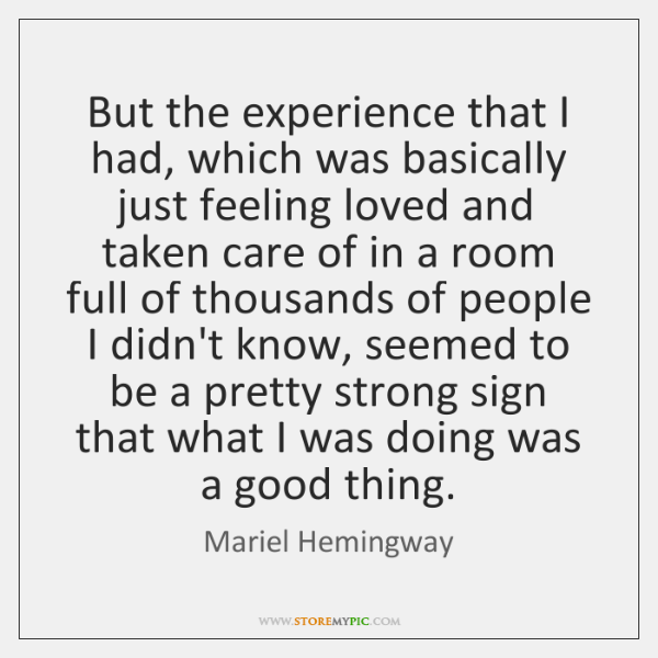 But the experience that I had, which was basically just feeling loved ...