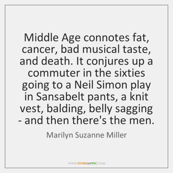 Middle Age connotes fat, cancer, bad musical taste, and death. It conjures ...