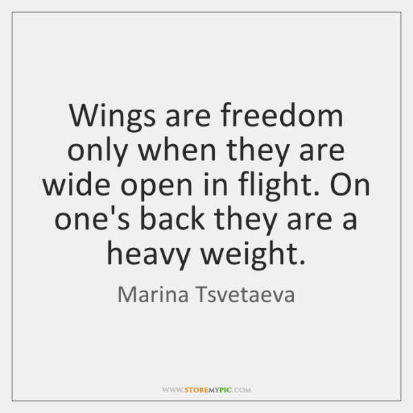 Wings are freedom only when they are wide open in flight. On ...