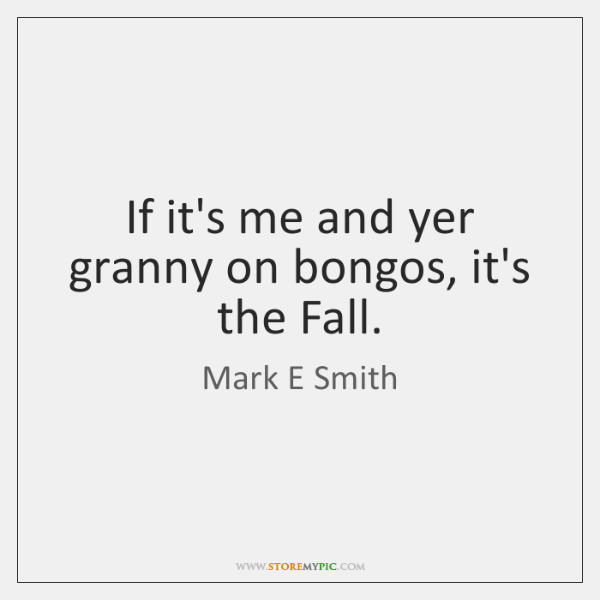 If it's me and yer granny on bongos, it's the Fall.
