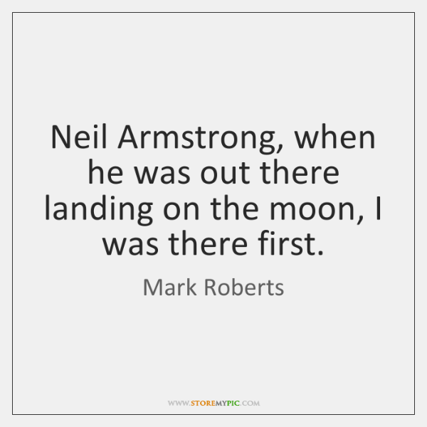 Neil Armstrong, when he was out there landing on the moon, I ...