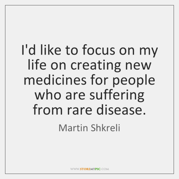 I'd like to focus on my life on creating new medicines for ...