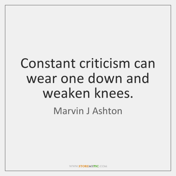 Constant criticism can wear one down and weaken knees.