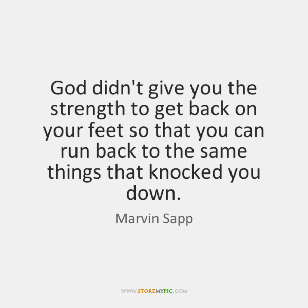God didn't give you the strength to get back on your feet ...